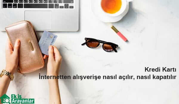Kredi Kartı İnternet Alışverişine Nasıl Açılır Nasıl Kapanır?